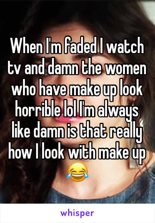 When I'm faded I watch tv and damn the women who have make up look horrible lol I'm always like damn is that really how I look with make up 😂