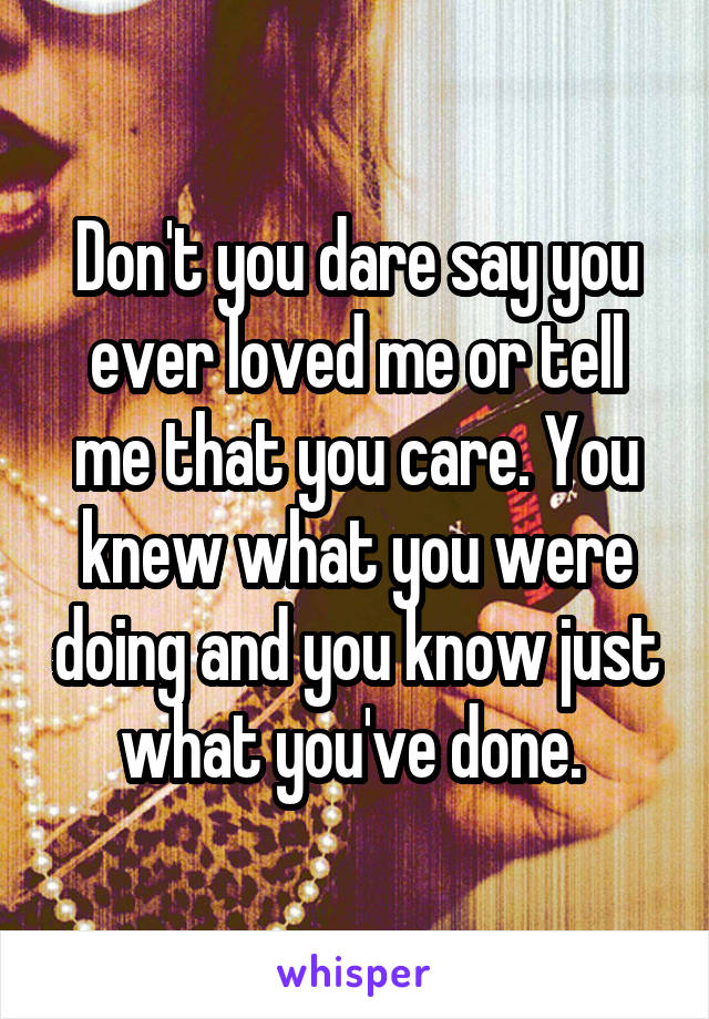 Don't you dare say you ever loved me or tell me that you care. You knew what you were doing and you know just what you've done.