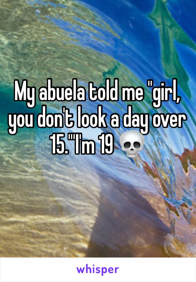"""My abuela told me """"girl, you don't look a day over 15.""""'I'm 19 💀"""