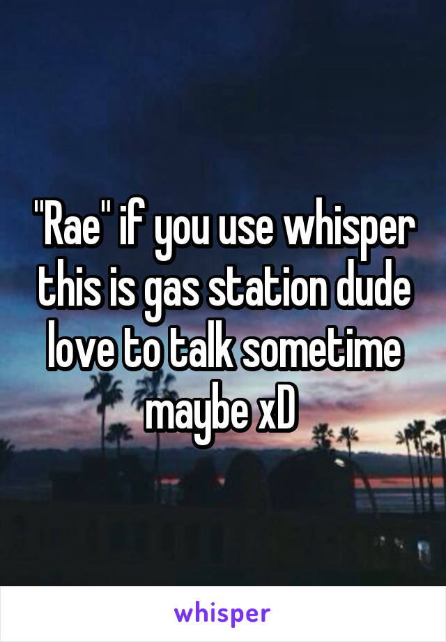 """""""Rae"""" if you use whisper this is gas station dude love to talk sometime maybe xD"""