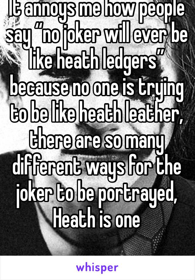 """It annoys me how people say """"no joker will ever be like heath ledgers"""" because no one is trying to be like heath leather, there are so many different ways for the joker to be portrayed, Heath is one"""