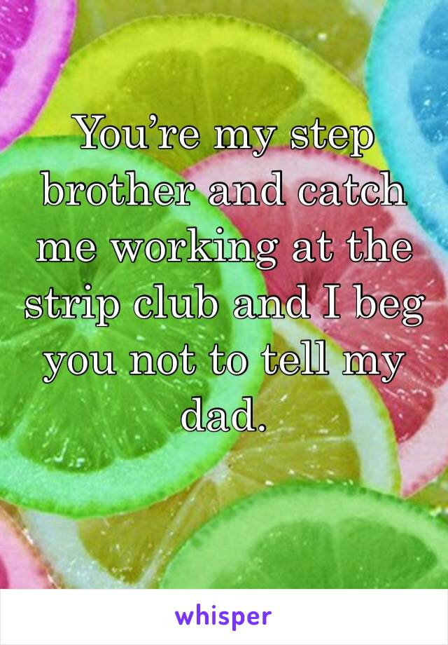 You're my step brother and catch me working at the strip club and I beg you not to tell my dad.