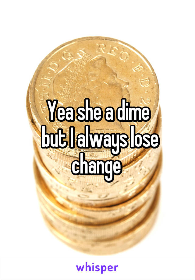 Yea she a dime  but I always lose change