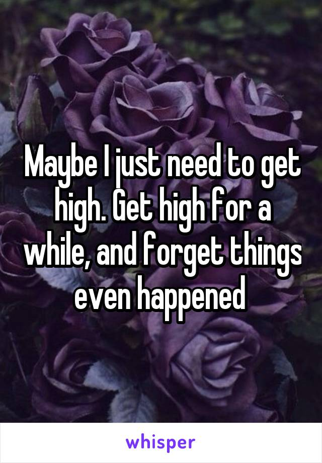 Maybe I just need to get high. Get high for a while, and forget things even happened