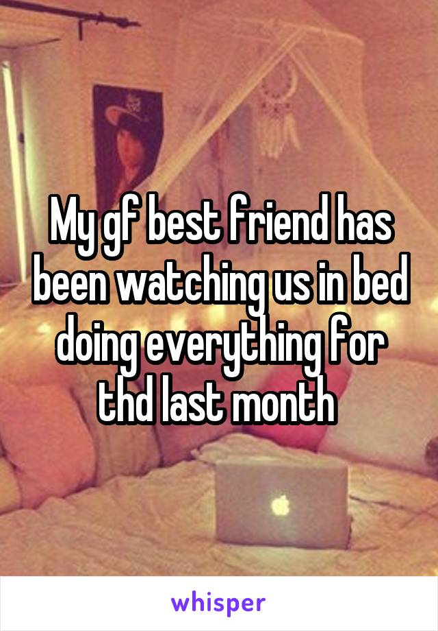 My gf best friend has been watching us in bed doing everything for thd last month