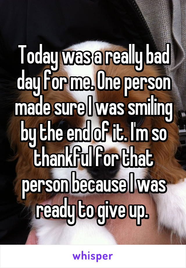 Today was a really bad day for me. One person made sure I was smiling by the end of it. I'm so thankful for that person because I was ready to give up.