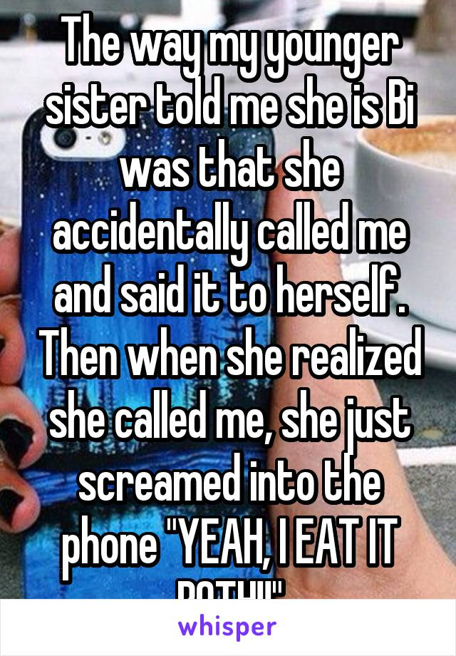 """The way my younger sister told me she is Bi was that she accidentally called me and said it to herself. Then when she realized she called me, she just screamed into the phone """"YEAH, I EAT IT BOTH!!"""""""