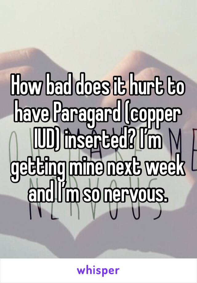 How bad does it hurt to have Paragard (copper IUD) inserted? I'm getting mine next week and I'm so nervous.