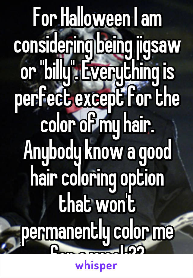 """For Halloween I am considering being jigsaw or """"billy"""". Everything is perfect except for the color of my hair. Anybody know a good hair coloring option that won't permanently color me for a week??"""
