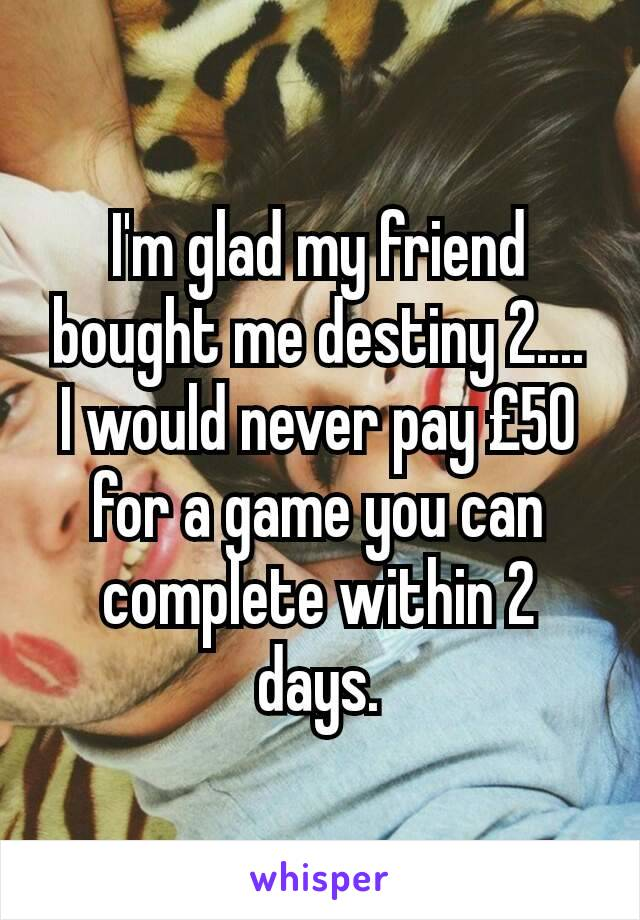 I'm glad my friend bought me destiny 2.... I would never pay £50 for a game you can complete within 2 days.
