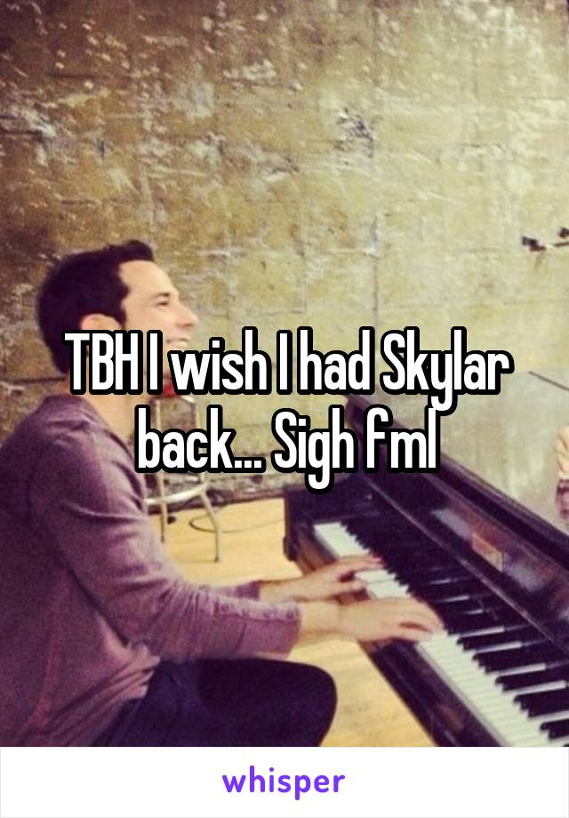 TBH I wish I had Skylar back... Sigh fml