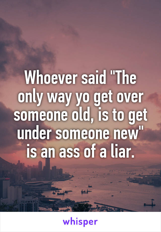 """Whoever said """"The only way yo get over someone old, is to get under someone new"""" is an ass of a liar."""