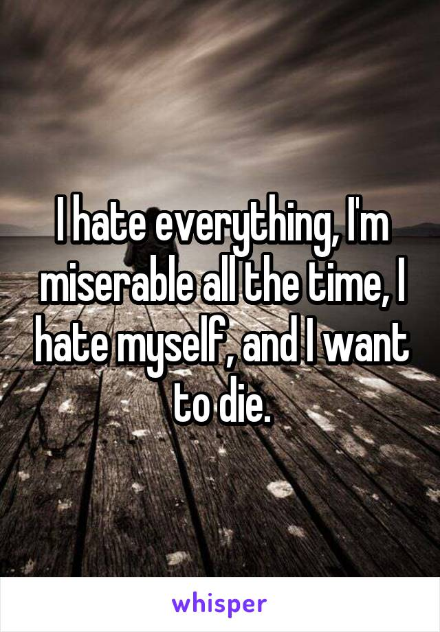 I hate everything, I'm miserable all the time, I hate myself, and I want to die.