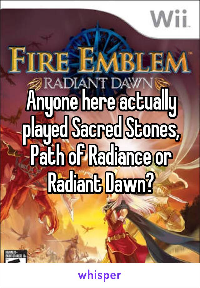 Anyone here actually played Sacred Stones, Path of Radiance or Radiant Dawn?