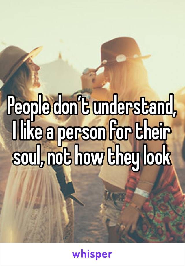 People don't understand, I like a person for their soul, not how they look