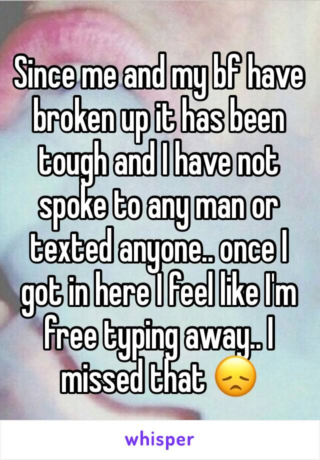Since me and my bf have broken up it has been tough and I have not spoke to any man or texted anyone.. once I got in here I feel like I'm free typing away.. I missed that 😞