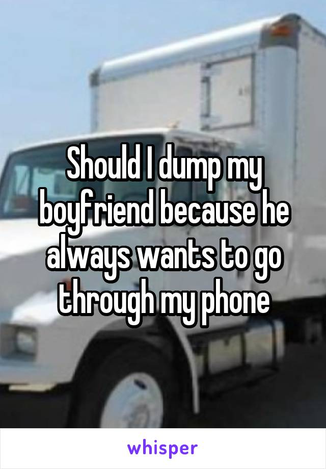 Should I dump my boyfriend because he always wants to go through my phone