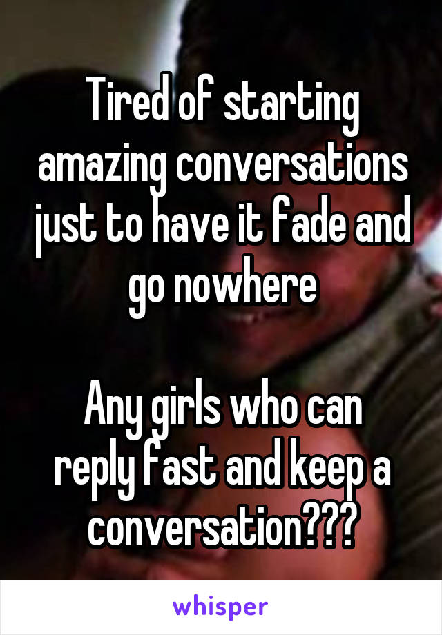 Tired of starting amazing conversations just to have it fade and go nowhere  Any girls who can reply fast and keep a conversation???