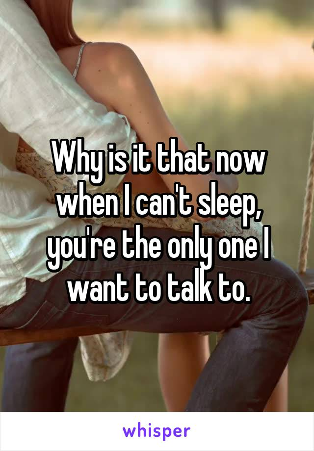 Why is it that now when I can't sleep, you're the only one I want to talk to.