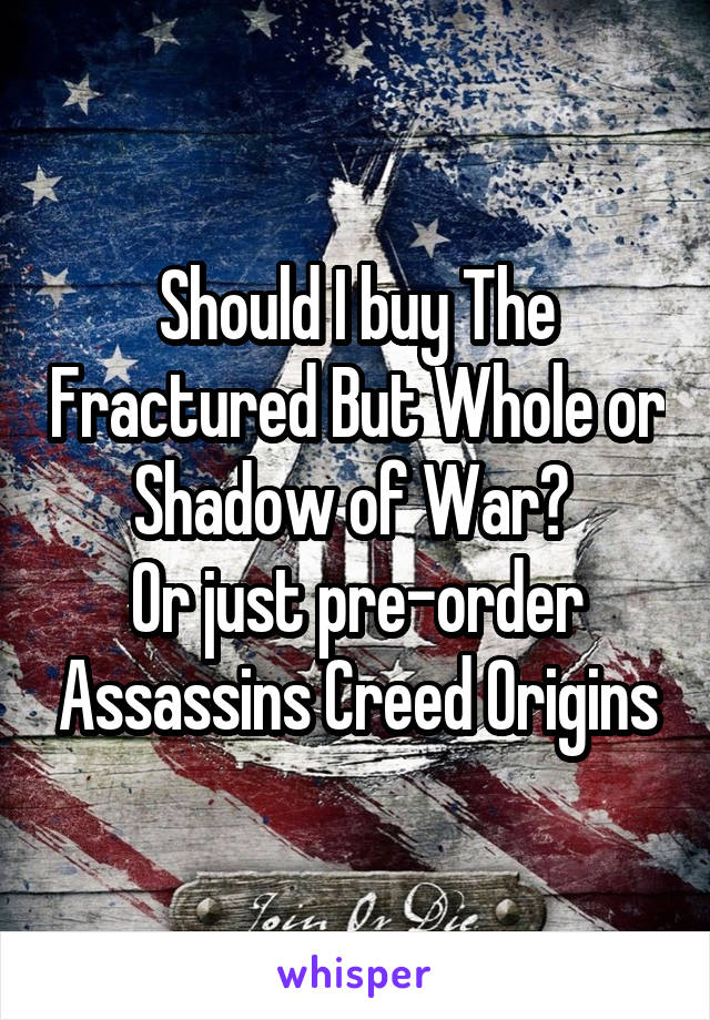Should I buy The Fractured But Whole or Shadow of War?  Or just pre-order Assassins Creed Origins