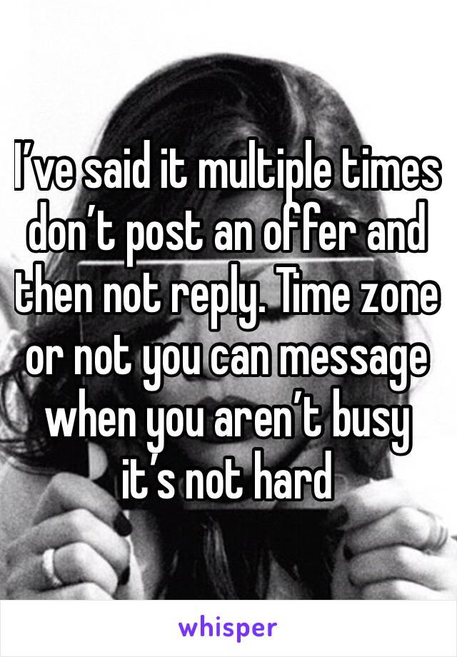I've said it multiple times don't post an offer and then not reply. Time zone or not you can message when you aren't busy it's not hard