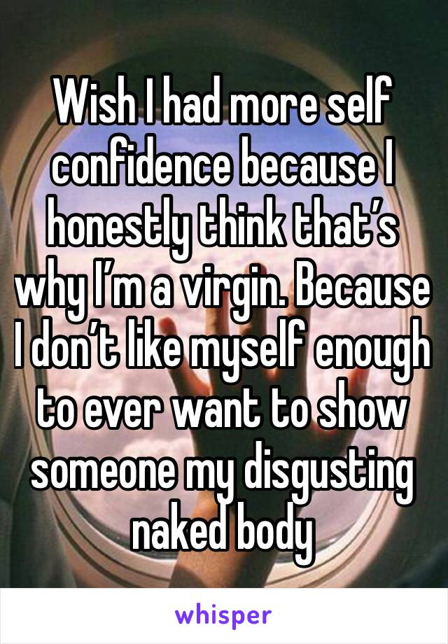 Wish I had more self confidence because I honestly think that's why I'm a virgin. Because I don't like myself enough to ever want to show someone my disgusting naked body