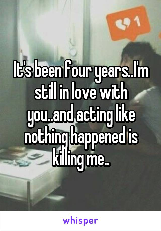 It's been four years..I'm still in love with you..and acting like nothing happened is killing me..