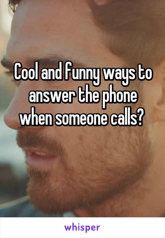 Cool and funny ways to answer the phone when someone calls?