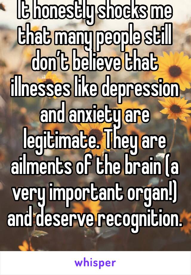 It honestly shocks me that many people still don't believe that illnesses like depression and anxiety are legitimate. They are ailments of the brain (a very important organ!) and deserve recognition.