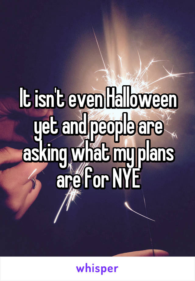 It isn't even Halloween yet and people are asking what my plans are for NYE