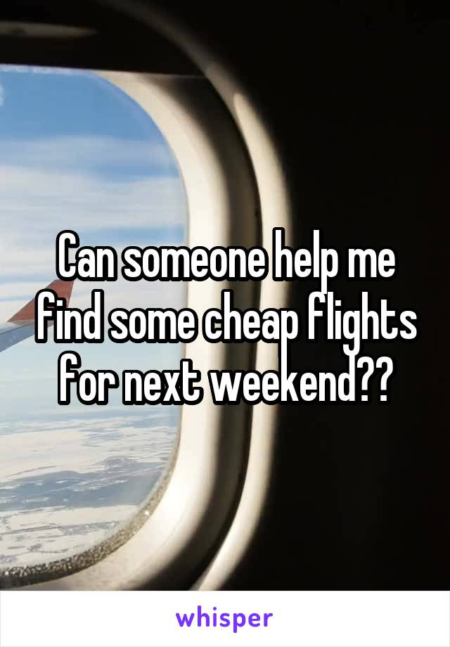 Can someone help me find some cheap flights for next weekend??