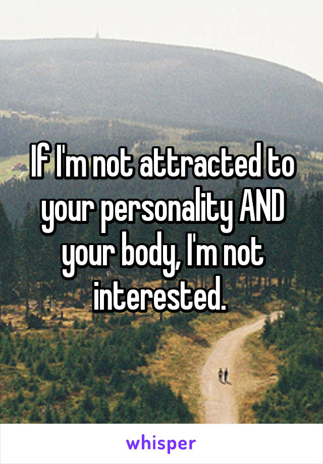 If I'm not attracted to your personality AND your body, I'm not interested.