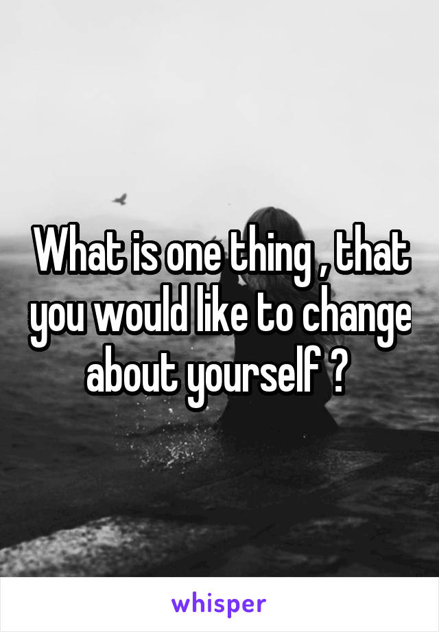 What is one thing , that you would like to change about yourself ?