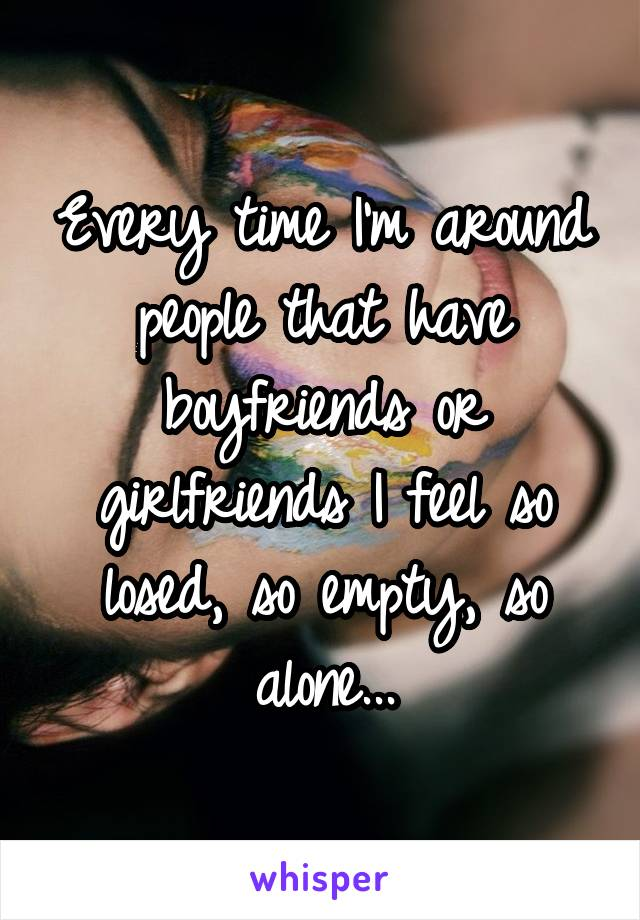Every time I'm around people that have boyfriends or girlfriends I feel so losed, so empty, so alone...