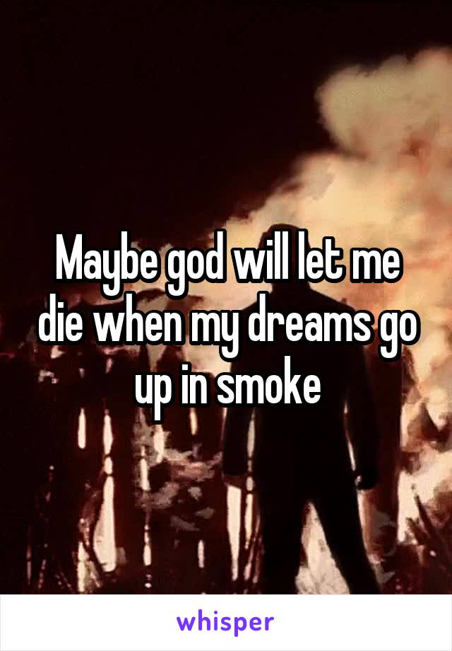 Maybe god will let me die when my dreams go up in smoke