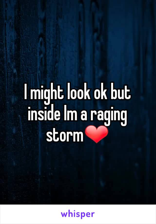 I might look ok but inside Im a raging storm❤