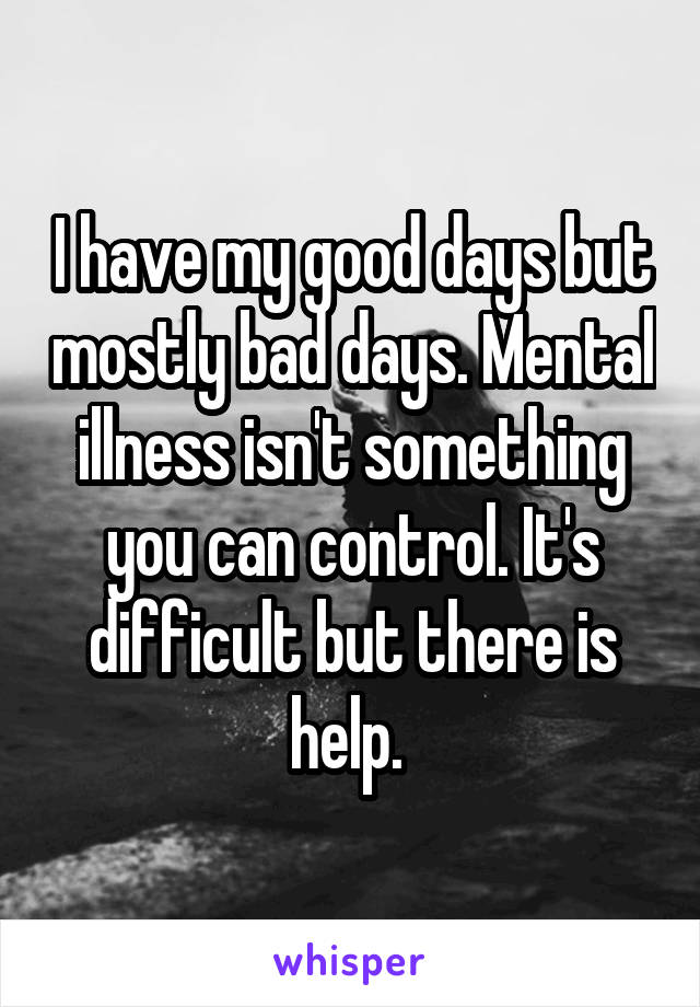 I have my good days but mostly bad days. Mental illness isn't something you can control. It's difficult but there is help.