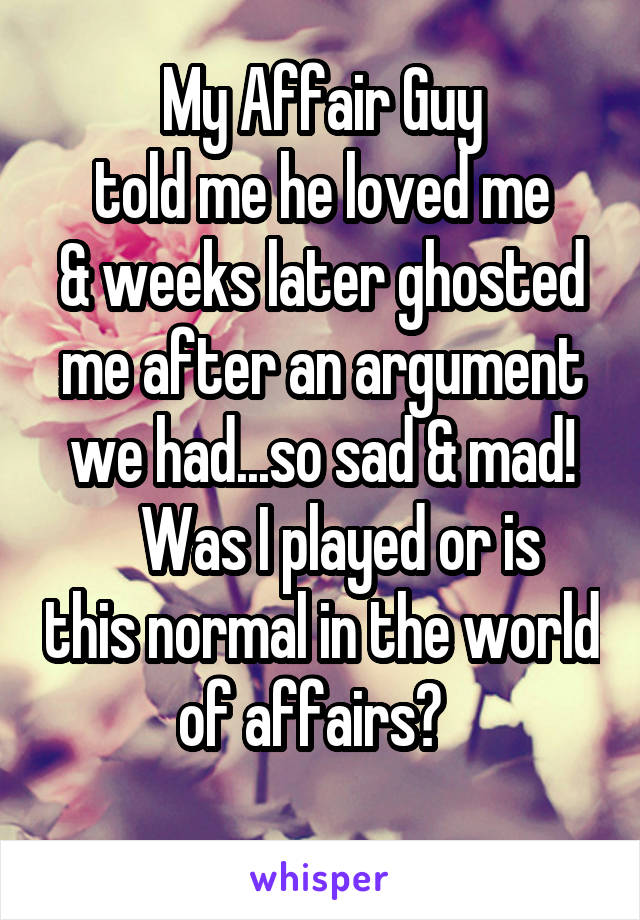 My Affair Guy  told me he loved me  & weeks later ghosted me after an argument we had...so sad & mad!    Was I played or is this normal in the world of affairs?