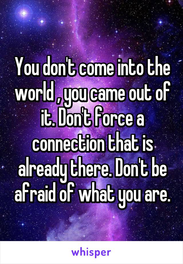 You don't come into the world , you came out of it. Don't force a connection that is already there. Don't be afraid of what you are.