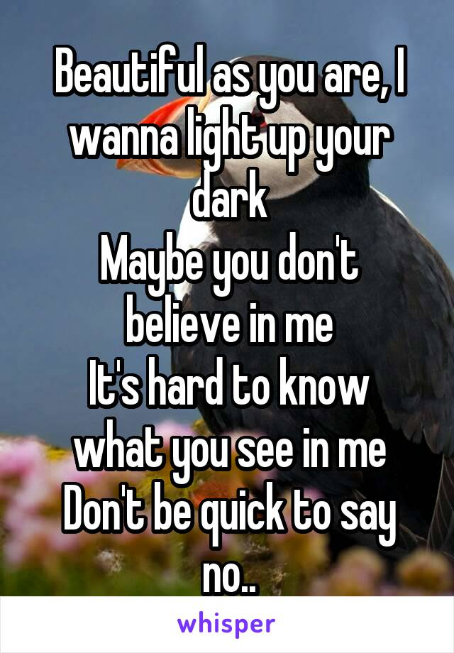 Beautiful as you are, I wanna light up your dark Maybe you don't believe in me It's hard to know what you see in me Don't be quick to say no..