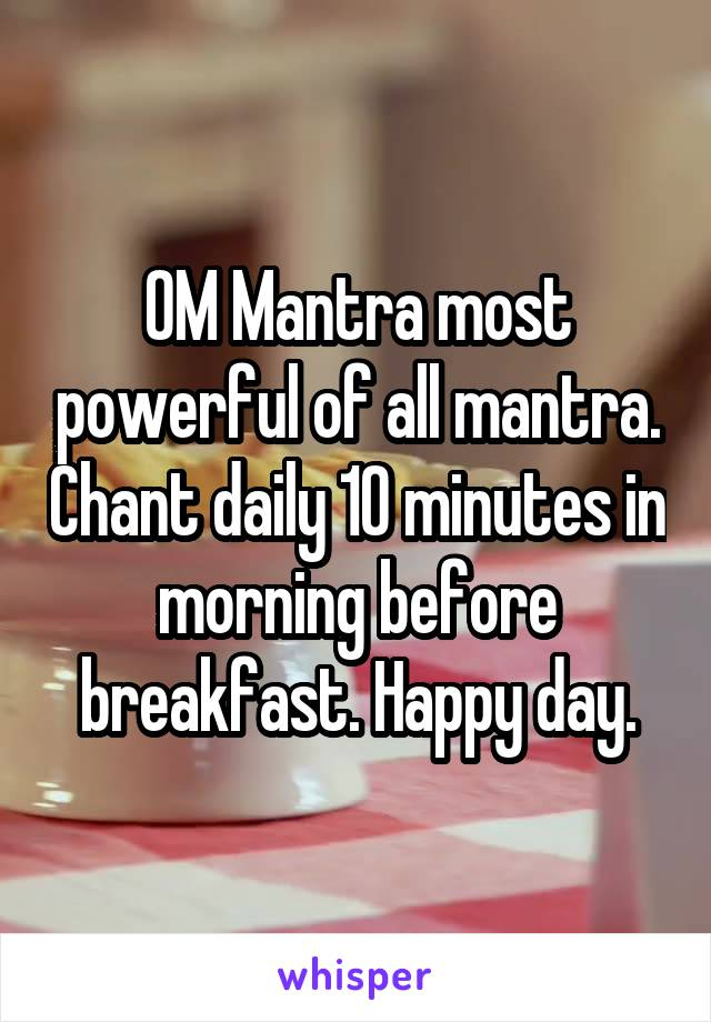 OM Mantra most powerful of all mantra. Chant daily 10 minutes in morning before breakfast. Happy day.