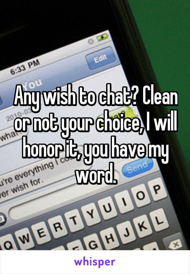 Any wish to chat? Clean or not your choice, I will honor it, you have my word.