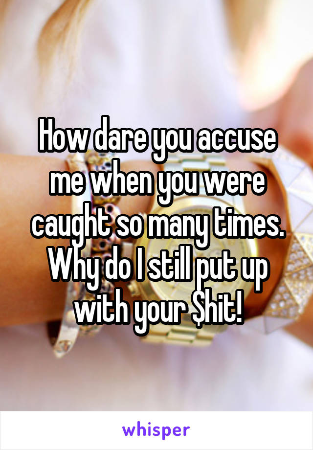 How dare you accuse me when you were caught so many times. Why do I still put up with your $hit!
