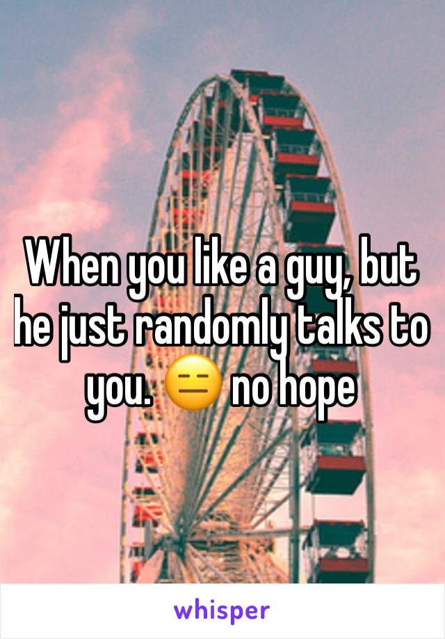 When you like a guy, but he just randomly talks to you. 😑 no hope