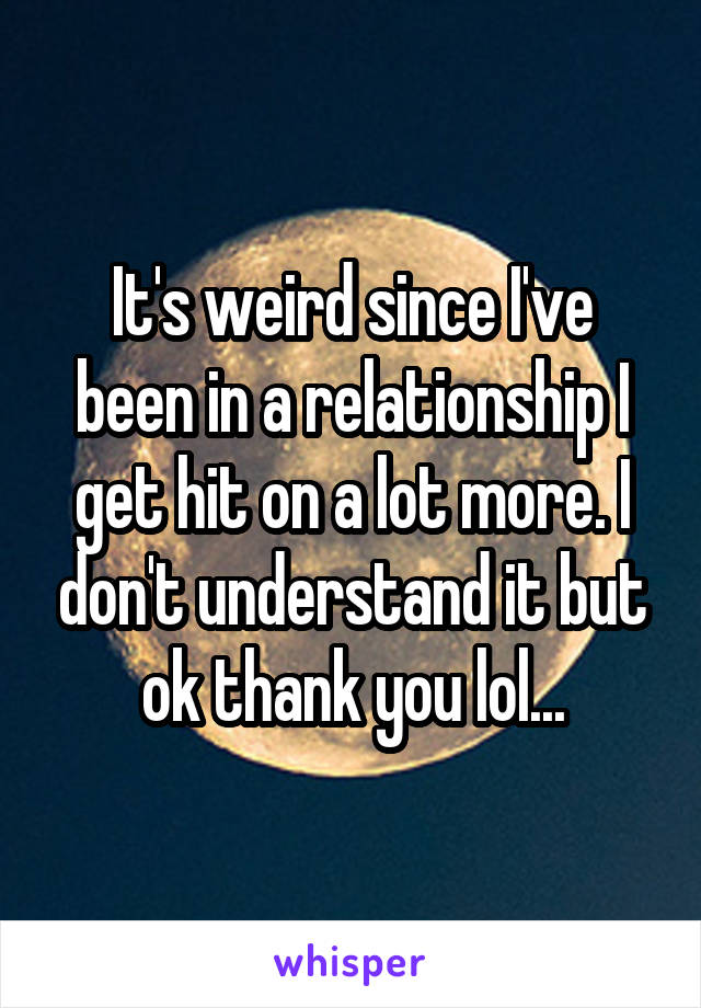 It's weird since I've been in a relationship I get hit on a lot more. I don't understand it but ok thank you lol...