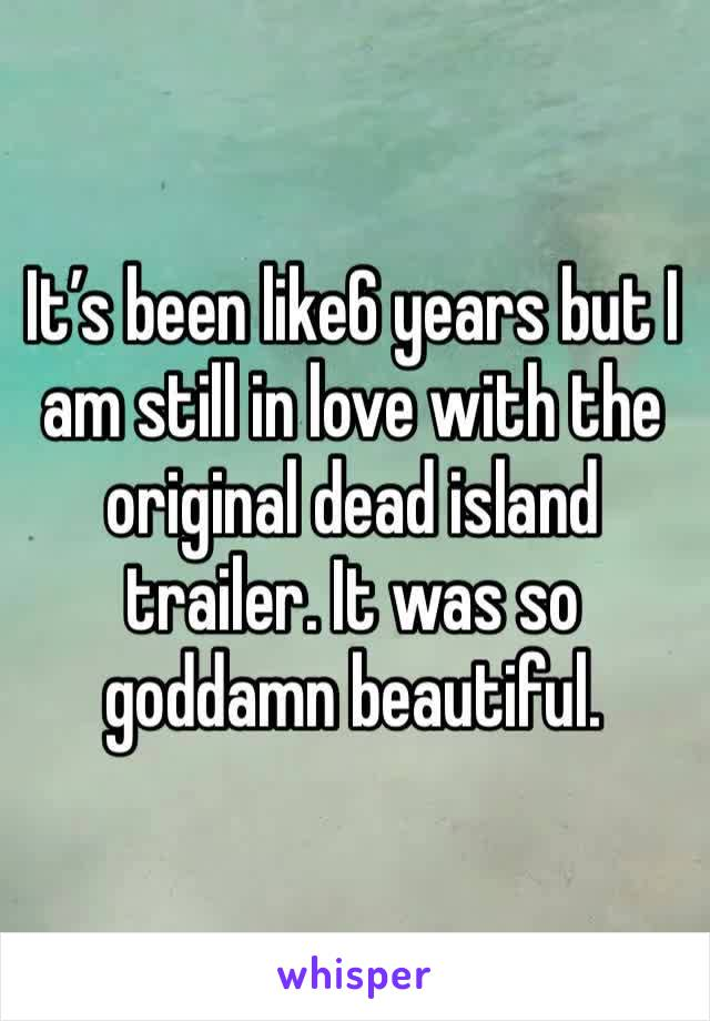 It's been like6 years but I am still in love with the original dead island trailer. It was so goddamn beautiful.