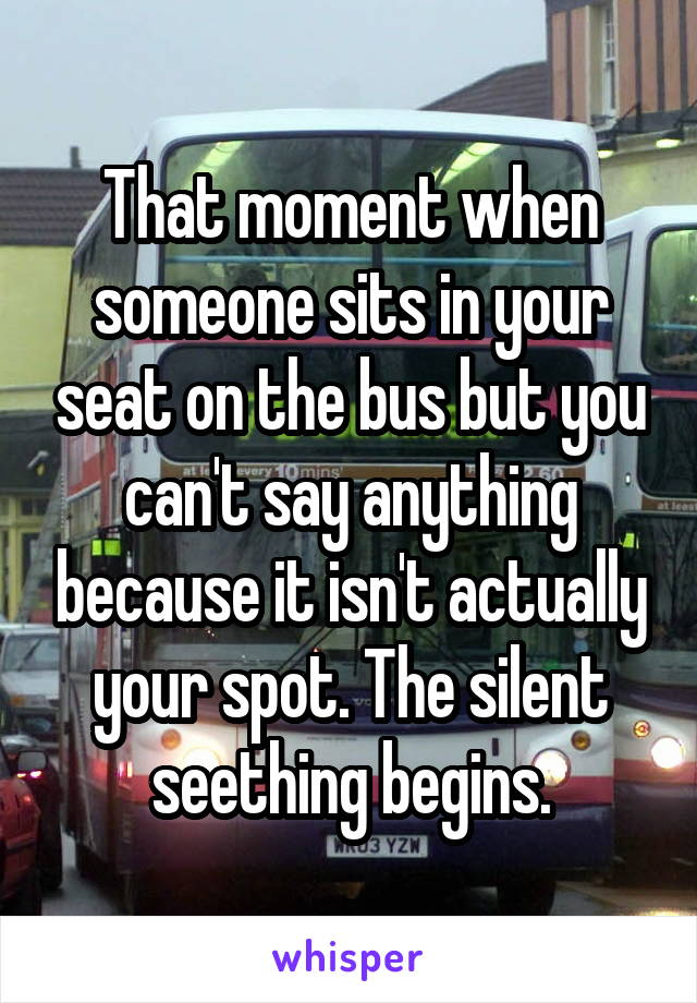 That moment when someone sits in your seat on the bus but you can't say anything because it isn't actually your spot. The silent seething begins.