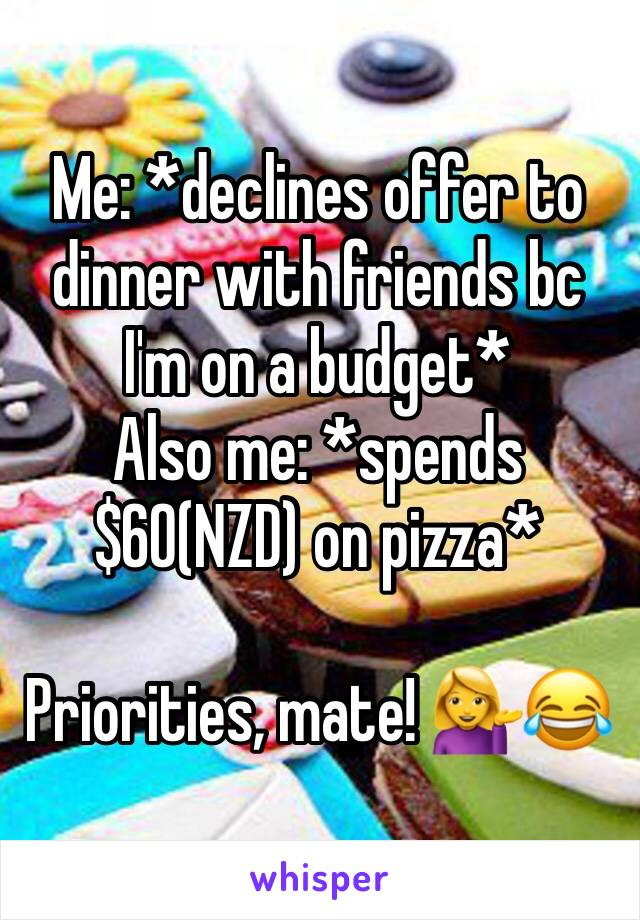 Me: *declines offer to dinner with friends bc I'm on a budget* Also me: *spends $60(NZD) on pizza*  Priorities, mate! 💁😂