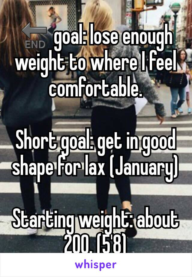 🔚 goal: lose enough weight to where I feel comfortable.  Short goal: get in good shape for lax (January)  Starting weight: about 200. (5'8)