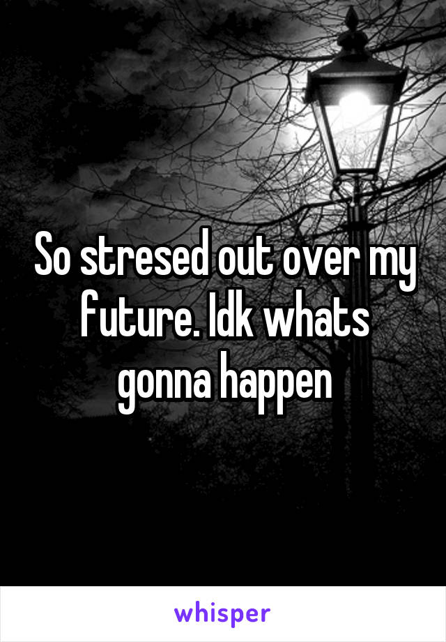 So stresed out over my future. Idk whats gonna happen